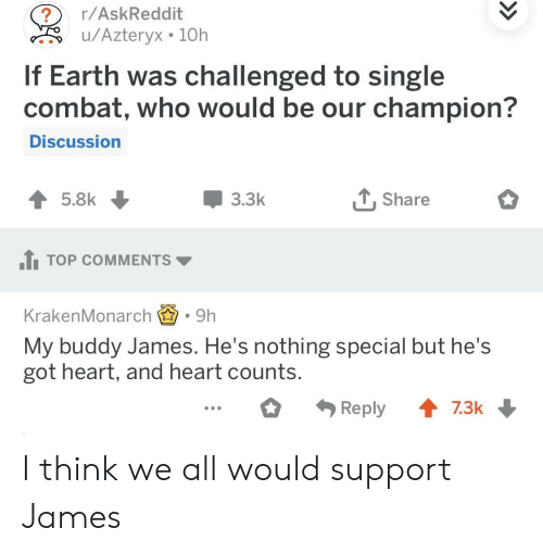 Earth, Heart, and Single: r/AskReddit  u/Azteryx 10h  If Earth was challenged to single  combat, who would be our champion?  Discussion  3.3k  T, Share  1TOP COMMENTS  KrakenMonarch.9h  My buddy James. He's nothing special but he's  got heart, and heart counts I think we all would support James