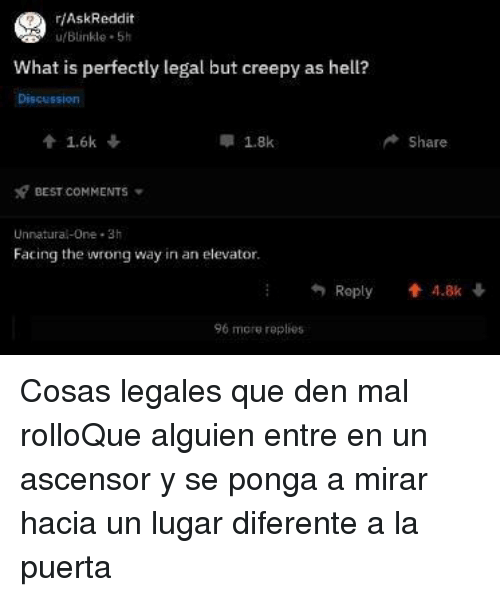 Creepy, Best, and What Is: r/AskReddit  u/Blinkle 5h  What is perfectly legal but creepy as hell?  會1.6k ↓  x7 BEST COMMENTS  Unnatural-One 3h  1.8k  Share  Facing the iwrong way in an elevator  Reply  4.8k ↓  96 more replies Cosas legales que den mal rolloQue alguien entre en un ascensor y se ponga a mirar hacia un lugar diferente a la puerta