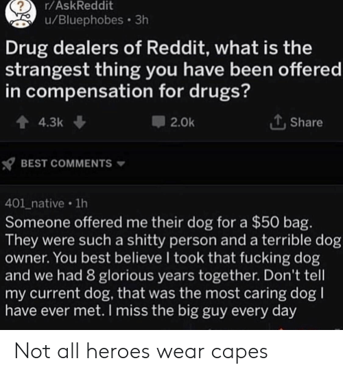 Drugs, Reddit, and Best: r/AskReddit  u/Bluephobes 3h  Drug dealers of Reddit, what is the  strangest thing you have been offered  in compensation for drugs?  4.3k  Share  2.0k  BEST COMMENTS  401_native 1h  Someone offered me their dog for a $50 bag.  They were such a shitty person and a terrible dog  owner. You best believe I took that fucking dog  and we had 8 glorious years together. Don't tell  my current dog, that was the most caring dog  have ever met. I miss the big guy every day Not all heroes wear capes