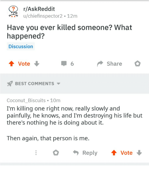 Life, Best, and Askreddit: r/AskReddit  u/chiefinspector2 12m  Have you ever killed someone? What  happened?  Discussion  Vote  Share  BEST COMMENTS  Coconut Biscuits 10m  I'm killing one right now, really slowly and  painfully, he knows, and I'm destroying his life but  there's nothing he is doing about it.  Then again, that person is me.  Reply Vote