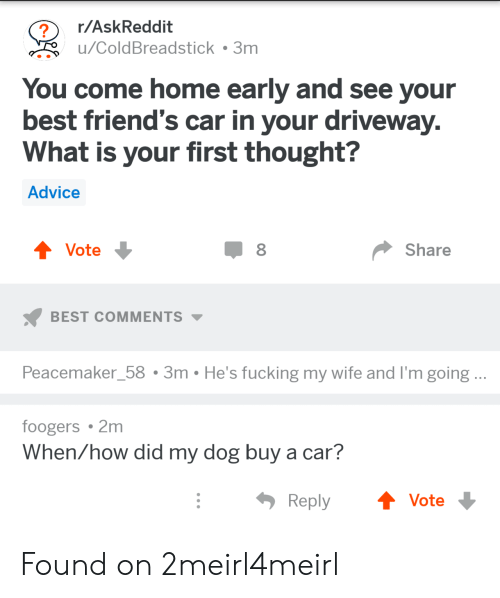 Advice, Friends, and Fucking: r/AskReddit  u/ColdBreadstick . 3m  You come home early and see your  best friend's car in your driveway  What is your first thought?  Advice  Vote  Share  BEST COMMENTS  Peacemaker_58 3m He's fucking my wife and I'm going..  foogers 2m  When/how did my dog buy a car?  ReplyVote Found on 2meirl4meirl