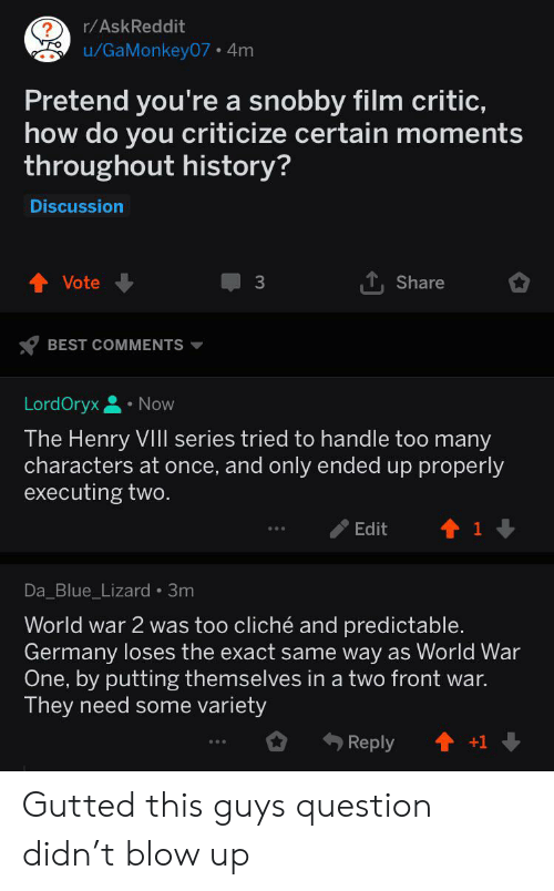Raskreddit Ugamonkey07 4m Pretend You Re A Snobby Film Critic How Do You Criticize Certain Moments Throughout History Discussion Share Vote 3 Best Comments Lordoryx Now The Henry Viil Series Tried To Handle