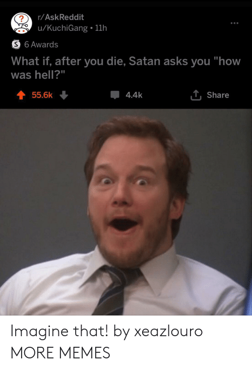 "Dank, Memes, and Target: r/AskReddit  u/KuchiGang 11h  S 6 Awards  What if, after you die, Satan asks you ""how  was hell?""  T Share  55.6k  4.4k Imagine that! by xeazlouro MORE MEMES"