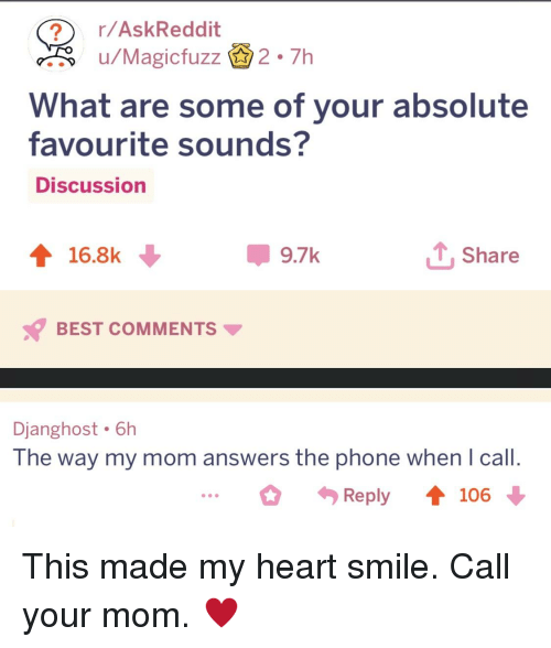 Phone, Best, and Heart: r/AskReddit  u/Magicfuzz2.7h  What are some of your absolute  favourite sounds?  Discussion  16.8k  9.7k  TShare  BEST COMMENTS  Djanghost 6h  The way my mom answers the phone when I call.  ...。勺Reply 106