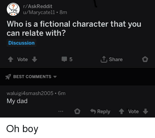Dad, Best, and Fictional: r/AskReddit  u/Marycatell 8m  Who is a fictional character that you  can relate with?  Discussion  T, Share  ↑ Vote  BEST COMMENTS  waluigi4smash2005 6m  5  My dad  ...。勺Reply 會Vote