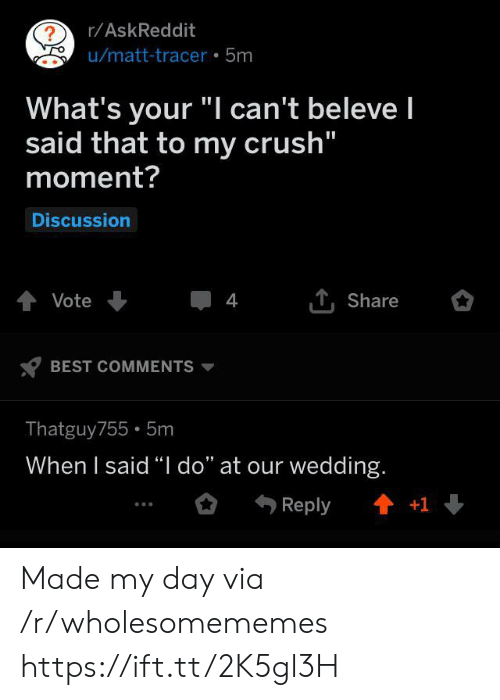 "Crush, Best, and Wedding: r/AskReddit  ?  u/matt-tracer 5m  What's your ""I can't beleve I  said that to my crush""  moment?  Discussion  tVote  4  Share  BEST COMMENTS  Thatguy755 5m  When I said ""I do"" at our wedding.  t+1  Reply Made my day via /r/wholesomememes https://ift.tt/2K5gl3H"