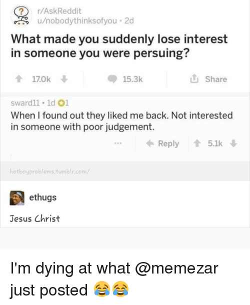 Jesus, Memes, and Askreddit: r/AskReddit  u/nobodyt  hinksofyou . 2d  What made you suddenly lose interest  in someone you were persuing  170k  15.3k  山Share  sward1l 1ld 01  When I found out they liked me back. Not interested  in someone with poor judgement.  Reply 5.1k  hotboyproblems.tum  ethugs  Jesus Christ I'm dying at what @memezar just posted 😂😂