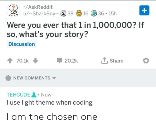 Askreddit, Light, and One: ?r/AskReddit  u/-SharkBoy-S 381636 15h  Were you ever that 1 in 1,000,000? If  so, what's your story?  Discussion  會70.1k  20.2k  Share  NEW COMMENTS ▼  TEHCUDENow  I use light theme when coding I am the chosen one