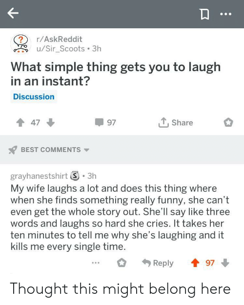 Funny, Best, and Time: r/AskReddit  u/Sir_Scoots 3h  What simple thing gets you to laugh  in an instant?  Discussion  97  Share  BEST COMMENTS  grayhanestshirt S. 3h  My wife laughs a lot and does this thing where  when she finds something really funny, she can't  even get the whole story out. She'll say like three  words and laughs so hard she cries. It takes her  ten minutes to tell me why she's laughing and it  kills me every single time.  Reply97 Thought this might belong here