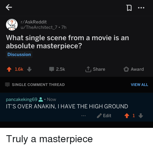 Movie, Single, and Askreddit: r/AskReddit  u/TheArchitect_7. 7h  What single scene from a movie is an  absolute masterpiece?  Discussion  1.6k  2.5k  Share  Award  SINGLE COMMENT THREAD  VIEW ALL  pancakeking69 Now  IT'S OVER ANAKIN, I HAVE THE HIGH GROUND  ..。.. Edit  ↑1