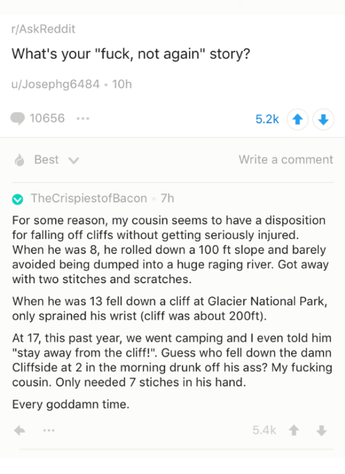 "Anaconda, Ass, and Drunk: r/AskReddit  What's your ""fuck, not again"" story?  u/Josephg6484-10h  10656  5.2k 1  Best  Write a comment  TheCrispiestofBacon 7h  For some reason, my cousin seems to have a disposition  for falling off cliffs without getting seriously injured.  When he was 8, he rolled down a 100 ft slope and barely  avoided being dumped into a huge raging river. Got away  with two stitches and scratches.  When he was 13 fell down a cliff at Glacier National Park,  only sprained his wrist (cliff was about 200ft)  At 17, this past year, we went camping and I even told him  ""stay away from the cliff!"". Guess who fell down the damn  Cliffside at 2 in the morning drunk off his ass? My fucking  cousin. Only needed 7 stiches in his hand.  Every goddamn time."