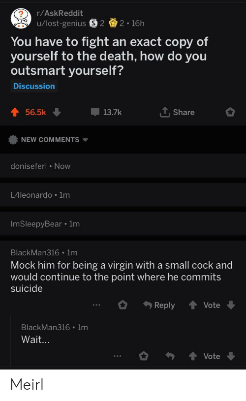 Virgin, Death, and Suicide: r/AskReddit  You have to fight an exact copy of  yourself to the death, how do you  outsmart yourself?  Discussion  56.5k  13.7k  T. Share  NEW COMMENTS ▼  doniseferi Now  L4leonardo 1m  ImSleepyBear 1m  BlackMan316 1m  Mock him for being a virgin with a small cock and  would continue to the point where he commits  suicide  Reply Vote  BlackMan316 1m  Vote Meirl