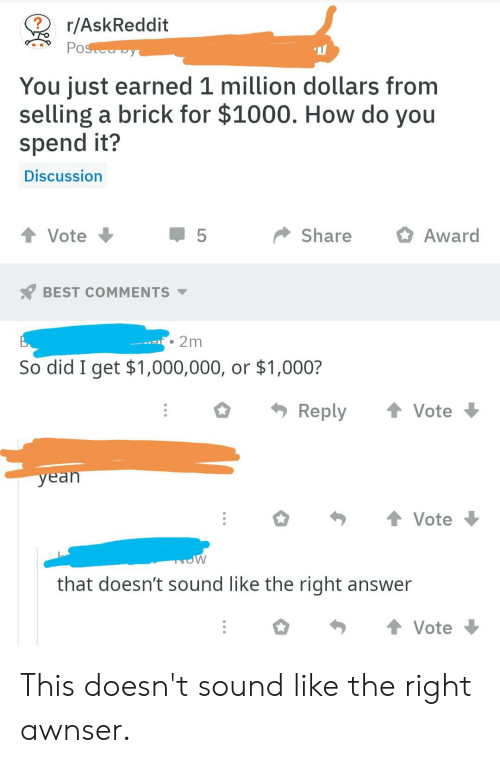 Best, Engrish, and Askreddit: r/AskReddit  You just earned 1 million dollars from  selling a brick for $1000. How do you  spend it?  Discussion  t Vote  1 5  ShareAward  BEST COMMENTS  2m  So did I get $1,000,000, or $1,000?  O Reply ↑ Vote  yean  Vote  that doesn't sound like the right answer  Vote This doesn't sound like the right awnser.
