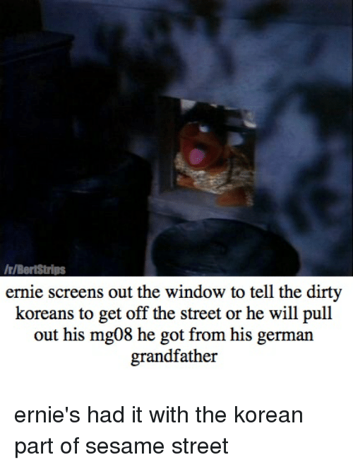 Sesame Street, Dirty, and The Dirty: r/BertStrips  ernie screens out the window to tell the dirty  koreans to get off the street or he will pull  out his mg08 he got from his german  grandfather ernie's had it with the korean part of sesame street