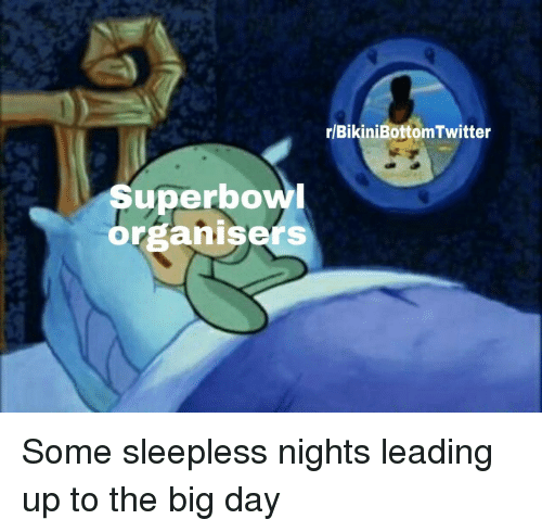 Big, Day, and  Sleepless: r/BikiniBottomTwitter  Superbow  organisers Some sleepless nights leading up to the big day