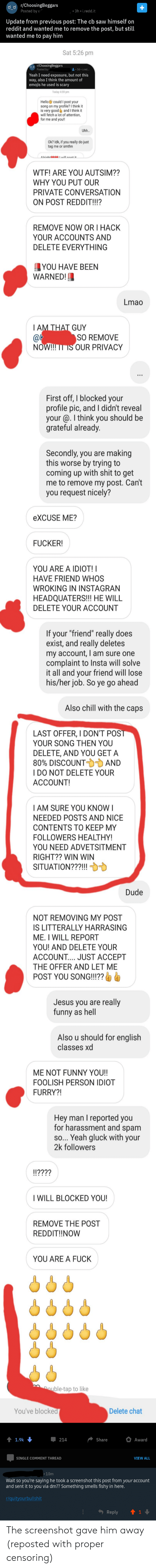 """Chill, Dude, and Funny: r/ChoosingBeggars  Posted by u  3h i.redd.it  Update from previous post: The cb saw himself on  reddit and wanted me to remove the post, but still  wanted me to pay him  Sat 5:26 pm  r/ChoosingBeggars  Posted by  3d i.red..  Yeah I need exposure, but not this  way, also I think the amount of  emojis he used is scary  Today 4:59 pm  Hello could I post your  song on my profile? I think it  is very good and I think it  will fetch a lot of attention,  for me and you!  Uhh..  Ok? Idk, if you really do just  tag me or smthn  Alrinht  ill not it  WTF! ARE YOU AUTSIM??  WHY YOU PUT OUR  PRIVATE CONVERSATION  ON POST REDDIT!!?  REMOVE NOW OR I HACK  YOUR ACCOUNTS AND  DELETE EVERYTHING  YOU HAVE BEEN  WARNED  Lmao  IAM THAT GUY  @k  NOW!!! IT IS OUR PRIVACY  SO REMOVE  First off, I blocked your  profile pic, and I didn't reveal  your @.I think you should be  grateful already.  Secondly, you aremaking  this worse by trying to  coming up with shit to get  me to remove my post. Can't  you request nicely?  eXCUSE ME?  FUCKER!  YOU ARE A  IOT!  HAVE FRIEND WHOS  WROKING IN INSTAGRAN  HEADQUATERS!!! HE WILL  DELETE YOUR ACCOUNT  If your """"friend"""" really does  exist, and really deletes  my account, I am sure one  complaint to Insta will solve  it all and your friend will lose  his/her job. So ye go ahead  Also chill with the caps  LAST OFFER, I DON'T POŠT  YOUR SONG THEN YOU  DELETE, AND YOU GET A  80% DISCOUNT AND  I DO NOT DELETE YOUR  ACCOUNT!  IAM SURE YOU KNOW I  NEEDED POSTS AND NICE  CONTENTS TO KEEP MY  FOLLOWERS HEALTHY!  YOU NEED ADVETSITMENT  RIGHT?? WIN WIN  SITUATION???!!!  Dude  NOT REMOVING MY POST  IS LITTERALLY HARRASING  ME. I WILL REPORT  YOU! AND DELETE YOUR  ACCOUNT.... JUST ACCEPT  THE OFFER AND LET ME  POST YOU SONG!!!??  Jesus you are really  funny as hell  Also u should for english  classes xd  ME NOT FUNNY YOU!!  FOOLISH PERSON IDIOT  FURRY?!  Hey man I reported you  for harassment and spam  so... Yeah gluck with your  2k followers  """