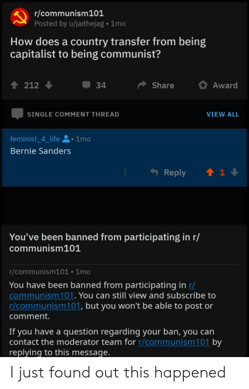 Bernie Sanders, Life, and Capitalist: r/communism101  Posted by u/jaithejag 1mo  How does a country transfer from being  capitalist to being communist?  ShareAward  212  34  SINGLE COMMENT THREAD  VIEW ALL  feminist 4 life 1mo  Bernie Sanders  Reply1 1  You've been banned from participating in r/  communism101  r/communism101 .1mo  You have been banned from participating in r/  communism101. You can still view and subscribe to  r/communism 101, but you won't be able to post or  comment.  If you have a question regarding your ban, you can  contact the moderator team for r/communism101 by  replying to this message I just found out this happened