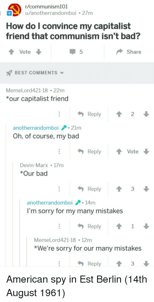 Bad, Sorry, and American: r/communism101  u/anotherrandomboi2/m  How do l convince my capitalist  friend that communism isn't bad?  Share  BEST COMMENTS  MemeLord421-18 22m  our capitalist friend  Reply  2  anotherrandomboi21m  Oh, of course, my bad  ReplyVote  Devin-Marx 17m  *Our bad  Reply3  anotherrandomboi14m  I'm sorry for my many mistakes  Reply ↑ 1  MemeLord421-18 12mm  *We're sorry for our many mistakes  Reply3 American spy in Est Berlin (14th August 1961)