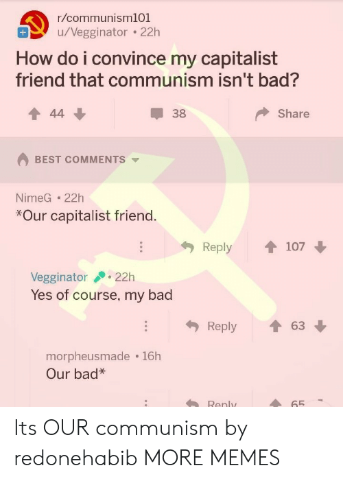 Bad, Dank, and Memes: r/communism101  u/Negginator 22h  How do i convince my capitalist  friend that communism isn't bad?  38  Share  BEST COMMENTS  NimeG 22h  *Our capitalist friend  Reply  107  Vegginator22h  Yes of course, my bad  Reply ↑ 63  morpheusmade 16h  Our bad*  Renly  65 Its OUR communism by redonehabib MORE MEMES