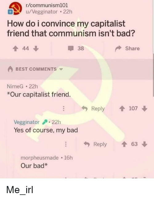 Bad, Best, and Capitalist: r/communism101  u/Vegginator 22h  How do i convince my capitalist  friend that communism isn't bad?  38  Share  BEST COMMENTS  NimeG 22h  *Our capitalist friend  Reply 107  Vegginator22h  Yes of course, my bad  Reply 63  orpheusmade 16h  Our bad* Me_irl