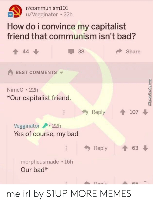 Bad, Dank, and Memes: r/communisml01  u/Vegginator . 22h  How do i convince my capitalist  friend that communism isn't bad?  會44  38  Share  BEST COMMENTS  NimeG 22h  *Our capitalist friend  Reply 107  Vegginator22h  Yes of course, my bad  Reply會63  morpheusmade 16h  Our bad*  Ronly  65 me irl by S1UP MORE MEMES