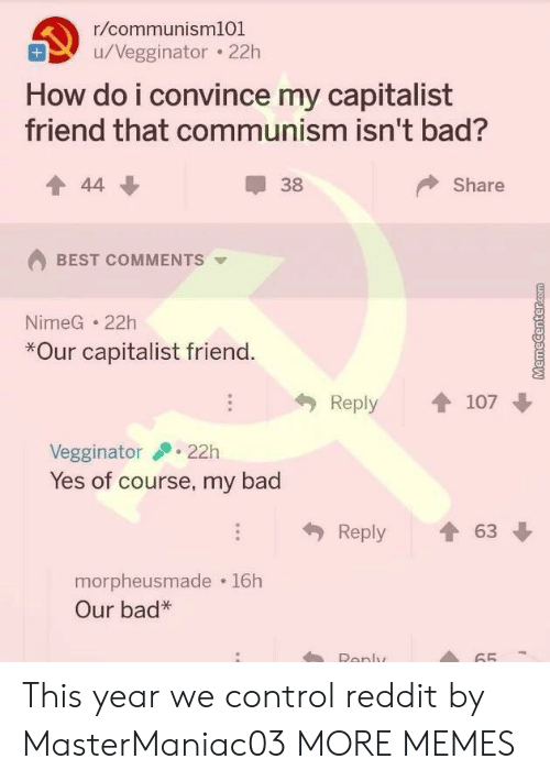 Bad, Dank, and Memes: r/communisml01  u/Vegginator . 22h  How do i convince my capitalist  friend that communism isn't bad?  會44  38  Share  BEST COMMENTS  NimeG 22h  *Our capitalist friend  Reply 107  Vegginator22h  Yes of course, my bad  Reply會63  morpheusmade 16h  Our bad*  Ronly  65 This year we control reddit by MasterManiac03 MORE MEMES