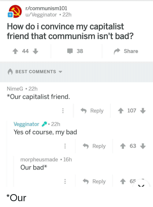 Bad, Best, and Capitalist: r/communisml01  u/vegginator22h  How do i convince my capitalist  friend that communism isn't bad?  38  Share  BEST COMMENTS  NimeG.22h  *Our capitalist friend  Reply107  Vegginator22h  Yes of course, my bad  Reply ↑ 63  morpheusmade 16h  Our bad*  Reply ↑65 *Our
