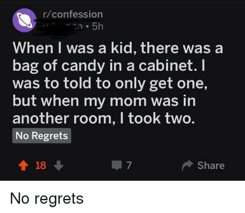 Candy, I Am Very Badass, and Mom: r/confession  When I was a kid, there was a  bag of candy in a cabinet. I  was to told to only get one,  but when my mom was in  another room, I took two.  No Regrets  會18  Share  7