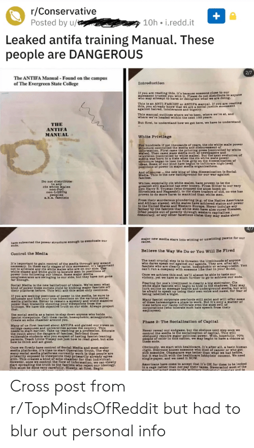 College, Parents, and Run: r/Conservative  Posted by u/  10h i.redd.it  Leaked antifa training Manual. These  people are DANGEROUS  2/7  The ANTIFA Manual - Found on the campus  of The Evergreen State College  Introduction  If you are reading this, it's because someone elose to our  novement trusted you with . Please do not distribute to anyone  who may attempt to harm or denigrate what we are doing.  This is an ANTI-PASCIST or ANTIFA manuel, If you are reading  this, you already know that we are a soeial justice movement  gainat hatred, Intoleranee and blgotry.  This manual outlines where we've been, where we're at, and  where we're headed within the next 100 years  But first, to understand how we got here, we have to understand  THE  ANTIFA  MANUAL  White Privilege  Por hundreds if not thousends of years, the els white male power-  structure controlled the medla and disbursement of  information. Pirst came the printing press feontrolled by whiter  males). Then came mans medla such newspapers and  television (eontrolled ty white males). But the next evolution of  media was born tn a time when the ela white male power  structure began to lose 1ta firm grip on the dissemination of  ideas, Some of our kind have begun to inftltrate high-lerel  positions of power in major media organisations.  And of oourse the new king of ide dissemination is Soelal  Media. Thin in the new battleground for our war against  fascism.  Do not distribate  to any  els white nales  non-PoC  non-LOBTg  , peoples  k.a. fasctsts  Whites, espectally eis white males, have proven to be the  greatest evil nankind has ever known. From Hitler to our very  oWn Harry 8. Truman (who dropped the atom bomb on  Hiroshima and Nagasakd), to the alave traders of old, no one has  proren to do more harm to mankind than white men.  From their mnurderous plundering (e.g. of the Native Americans  and African slares), whlte males hare achiered status and power  In the United States and Western Europe. Never indulge