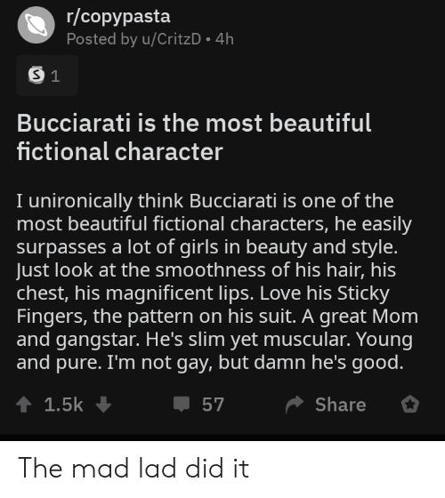 Beautiful, Girls, and Love: r/copypasta  Posted by u/CritzD 4h  S 1  Bucciarati is the most beautiful  fictional character  I unironically think Bucciarati is one of the  most beautiful fictional characters, he easily  surpasses a lot of girls in beauty and style.  Just look at the smoothness of his hair, his  chest, his magnificent lips. Love his Sticky  Fingers, the pattern on his suit. A great Mom  and gangstar. He's slim yet muscular. Young  and pure. I'm not gay, but damn he's good.  t 1.5k  Share  57 The mad lad did it