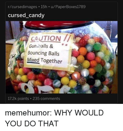 Tumblr, Blog, and Http: r/cursedimages 15h u/PaperBoxes1789  cursed candv  CAUTION  Gunhalls &  Bouncing Balls  Mixed Together  17.2k points 235 comments memehumor:  WHY WOULD YOU DO THAT