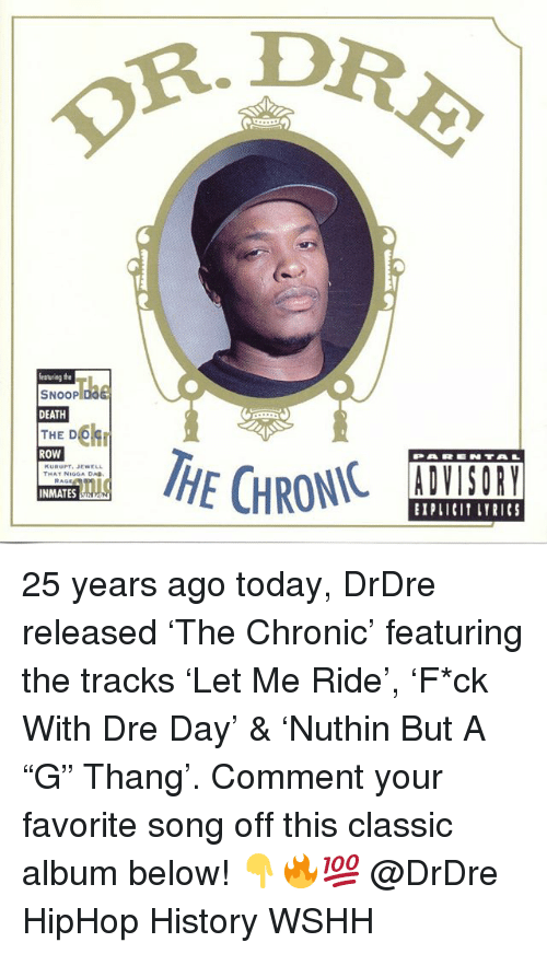 "Memes, Snoop, and Wshh: R. D  featuriag the  SNOOP  DEATH  THE DC  ROW  THAY NIGGA DA  INMATES  BIPLICI LYRICS 25 years ago today, DrDre released 'The Chronic' featuring the tracks 'Let Me Ride', 'F*ck With Dre Day' & 'Nuthin But A ""G"" Thang'. Comment your favorite song off this classic album below! 👇🔥💯 @DrDre HipHop History WSHH"