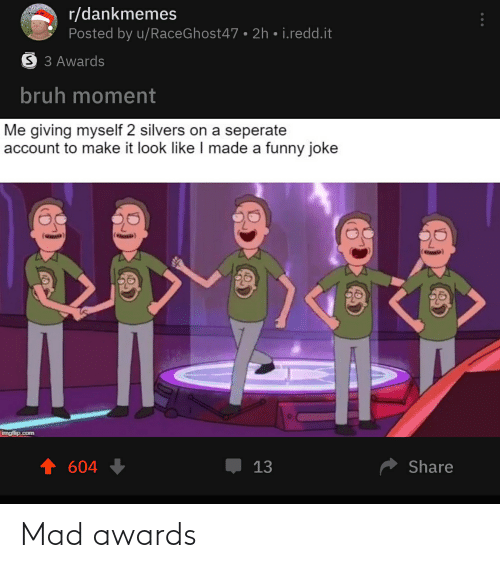Bruh, Funny, and Mad: r/dankmemes  Posted by u/RaceGhost47 • 2h • i.redd.it  S 3 Awards  bruh moment  Me giving myself 2 silvers on a seperate  account to make it look like I made a funny joke  imgflip.com  13  Share  604 Mad awards