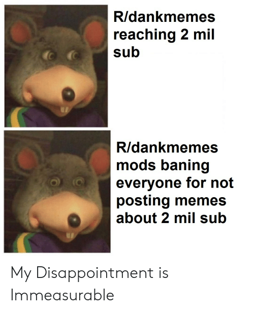 Memes, Dank Memes, and Mods: R/dankmemes  reaching 2 mil  sub  R/dankmemes  mods baning  everyone for not  posting memes  about 2 mil sub My Disappointment is Immeasurable