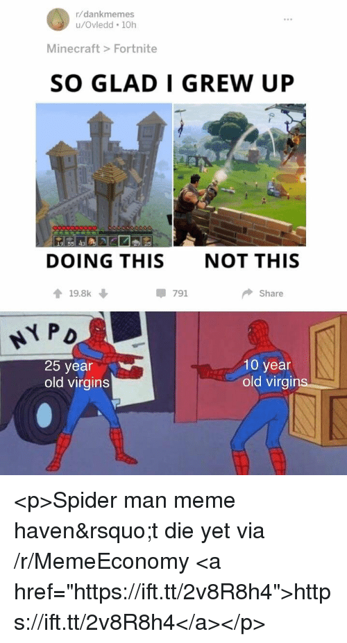 "Meme, Minecraft, and Spider: r/dankmemes  u/Ovledd 10h  Minecraft> Fortnite  SO GLAD I GREW UP  DOING THIS  NOT THIS  會19.8k ↓  -791  Share  25 year  old virgins  10 year  old virai <p>Spider man meme haven&rsquo;t die yet via /r/MemeEconomy <a href=""https://ift.tt/2v8R8h4"">https://ift.tt/2v8R8h4</a></p>"