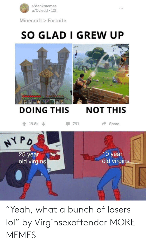 """Dank, Lol, and Memes: r/dankmemes  u/Ovledd 10h  Minecraft> Fortnite  SO GLAD I GREW UP  DOING THIS  NOT THIS  19.8k  -791  Share  25 year  old virgins  10 year  old virgir """"Yeah, what a bunch of losers lol"""" by Virginsexoffender MORE MEMES"""