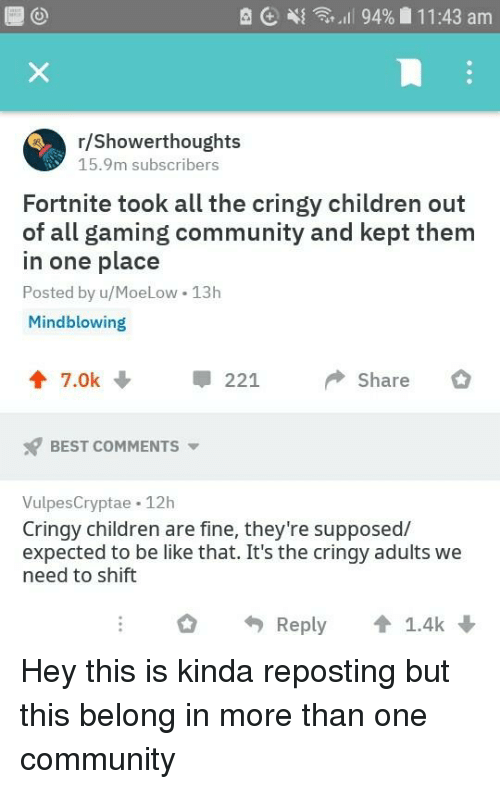 Be Like, Children, and Community: R E 4{  ,.1 | 94%  1 1 :43 am  r/Showerthoughts  15.9m subscribers  Fortnite took all the cringy children out  of all gaming community and kept them  in one place  Posted by u/MoeLow 13h  Mindblowing  7.0k 221 Share  BEST COMMENTS  VulpesCryptae 12h  Cringy children are fine, they're supposed/  expected to be like that. It's the cringy adults we  need to shift  Reply  1.4k