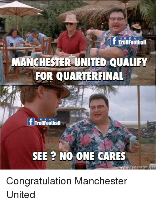 Memes, Manchester United, and United: R E A  f Troifootialil  MANCHESTER UNITED QUALIFY  FOR QUARTERFINAL  R E A L  TrollFoothall  SEE ? NO ONE CARES  nemegenerator net Congratulation Manchester United