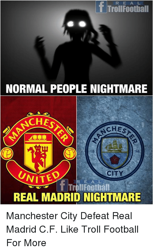 Football, Memes, and Real Madrid: R E A L  T TrollFootball  NORMAL PEOPLE NIGHTMARE  ACHES  CHES  18  CITY  ITED  R E AL  TrollFootbal  REAL MADRID NIGHTMARE Manchester City Defeat Real Madrid C.F.   Like Troll Football For More