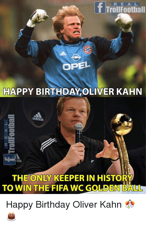 Birthday, Fifa, and Football: R E A L  Trol Football  OPEL  HAPPY BIRTHDAY OLIVER KAHN  THE ONLY KEEPER IN HISTORY  TO WIN THE FIFA WC GOLDEN BALLLL Happy Birthday Oliver Kahn 🎊🎂