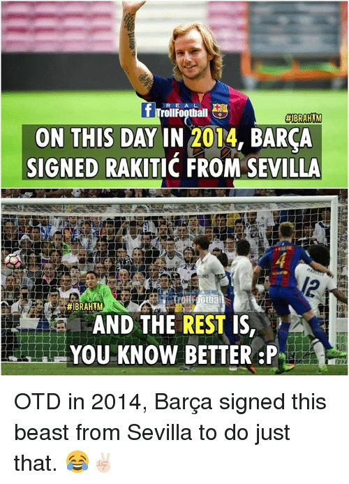 Football, Memes, and Troll: R E A L  Troll Football  ABRAHIM  ON THIS DAY IN 2014, BARCA  SIGNED RAKITIC FROM SEVILLA  #IBRAHIM  AND THE REST IS,  YOU KNOW BETTER P OTD in 2014, Barça signed this beast from Sevilla to do just that. 😂✌🏻