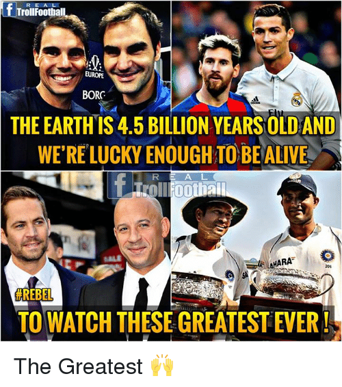 Alive, Memes, and Europe: R E A L  TrollFootball  EUROPE  BORC  THE EARTHIS 4.5 BILLION YEARS OLD AND  WE'RE LUCKY ENOUGH TO BE ALIVE  A L  SALE  HARA  204  # REBEL  TO WATCH THESE GREATEST EVER The Greatest 🙌
