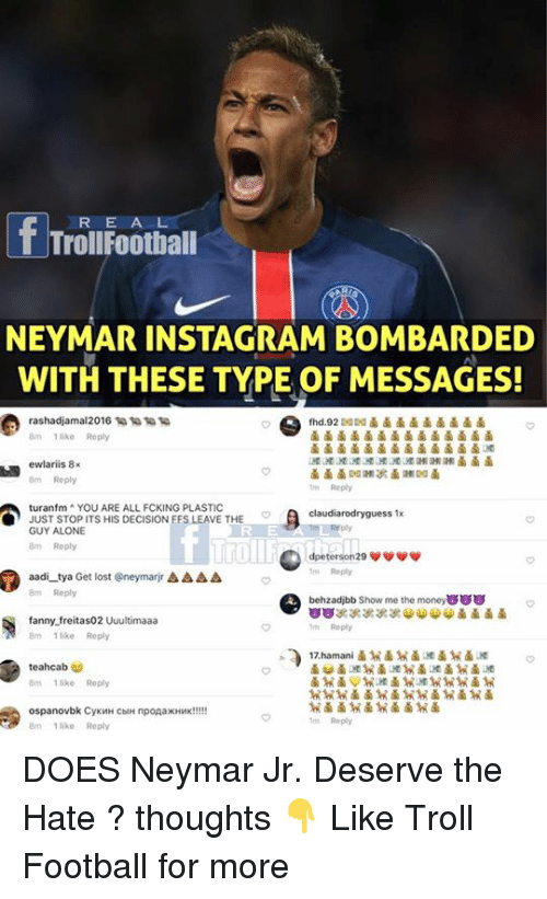 Being Alone, Football, and Memes: R E A L  TrollFootball  NEYMAR INSTAGRM BOMBRDED  WITH THESE TYPE OF MESSAGES!  rashadjama|2016 1 1 匍匐  8m 1 like Reply  8m Reply  m Reply  turanfm YOU ARE ALL FCKING PLASTIC  JUST STOP ITS HIS DECISION FFS LEAVE THE  GUY ALONE  8m Roply  claudiarodryguess 1x  roll  m Reply  behzadjbb Show me the money8  m Reply  17.hamani  aadi-tya Get lost @neymarr Δ Δ Δ Δ  8m Reply  fanny.freitas02 Uuultimaaa  8mlke Reply  teahcab  8m 1 like Reply  Reply  like Reply  .9鹵鹵  鹵 DOES Neymar Jr. Deserve the Hate ? thoughts 👇  Like Troll Football for more