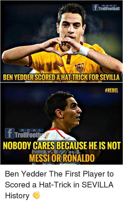 Memes, History, and Messi: R EA L  TrollFoothall  BEN YEDDER SCORED A HAT-TRICK FOR SEVILLA  # REBEL  T TrollFooth  NOBODY CARES BECAUSE HE IS NOT  MESSI ORRONALDO Ben Yedder The First Player to Scored a Hat-Trick in SEVILLA History 👏