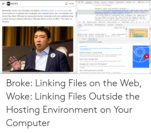 "Chrome, Click, and News: R ElementsConsole Sources Network Performance Memory 5A1 x  E NEWS  LOG IN  įtemprop''articleBody"">  ▼ <p  Biden's  Meanwhile, former Vice President Joe Biden's""  Meanwhile, former Vice President Joe Biden's solidifying status as a front-runner has  href=""  <a  c"" target-""_blank>  forced others to recalibrate their strategies. Sen. Kamala Harris, Sen. Cory Booker and  solidifying status as a front-runner</a>$e  has forced others to recalibrate their strategies. Sen. Kamala Harris,  Sen. Cory Booker and former Rep. Beto O'Rourke are among the top-tier  contenders who are suddenly doing a whole lot more national interviews  former Rep. Beto O'Rourke are among the top-tier contenders who are suddenly doing  a whole lot more national interviews. O'Rourke will be on live on ABC's ""The View"" on  ARC""The View"" on Tuesday  Rourke  Tuesday.  html body #global-viewport #pane-main #main-container div #article-feed article div div div p a  Styles Event Listeners DOM Breakpoints Properties Accessibility  Filter  :hov .cis +.1  margin  element.stylet  border  #article-feed  ""article  .article-body  a,  .article-body  padding -  #article-feed  'article  a:link,  #article-feed  Console What's  New X  Highlights from the Chrome 73 update  Logpoints  Log messages to the Console without cluttering up your code with  console.logo calls.  Detailed tooltips in Inspect Mode  When inspecting a node, DevTools now shows an expanded tooltip  containing text, color contrast, and box model information.  color dontrast ond Bow shodei infermahd  Export code coverage data  The Coverage tab now supports exporting coverage data as JSON  Navigate the Console with the keyboard  Press Shift+Tab to focus the last message and then use the arrow keys to  navigate.  -Save custom geolocation overrides  Click Manage in the Sensors tab or open Settings > Geolocations. Broke: Linking Files on the Web, Woke: Linking Files Outside the Hosting Environment on Your Computer"