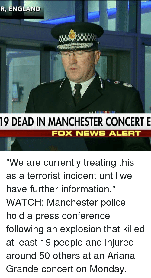 """Ariana Grande, England, and Memes: R, ENGLAND  19 DEAD IN MANCHESTER CONCERT E  FOX NEWS ALERT """"We are currently treating this as a terrorist incident until we have further information."""" WATCH: Manchester police hold a press conference following an explosion that killed at least 19 people and injured around 50 others at an Ariana Grande concert on Monday."""