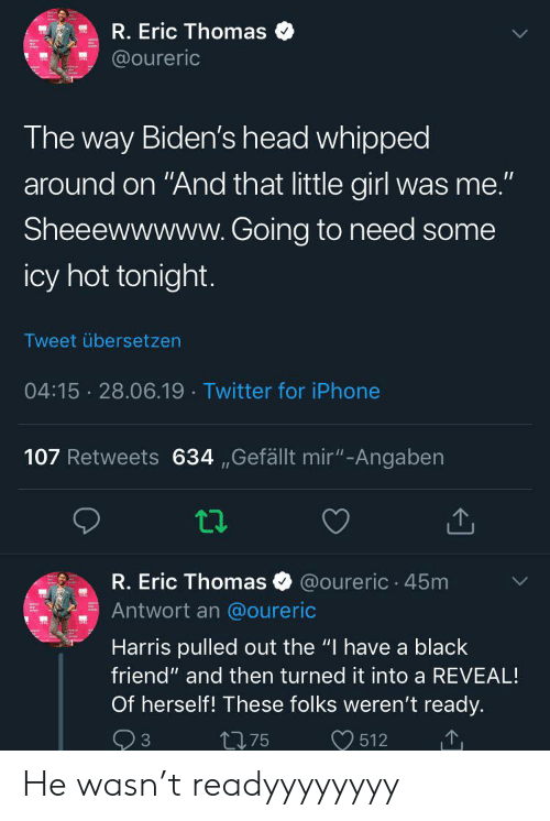 """Blackpeopletwitter, Funny, and Head: R. Eric Thomas  @oureric  The way Biden's head whipped  around on """"And that little girl was me.""""  Sheeewwwww. Going to need some  icy hot tonight.  Tweet übersetzen  04:15 28.06.19 Twitter for iPhone  107 Retweets 634,,Gefällt mir""""-Angaben  R. Eric Thomas  @oureric 45m  Antwort an @oureric  Harris pulled out the """"I have a black  friend"""" and then turned it into a REVEAL!  Of herself! These folks weren't ready.  512  t75  3 He wasn't readyyyyyyyy"""