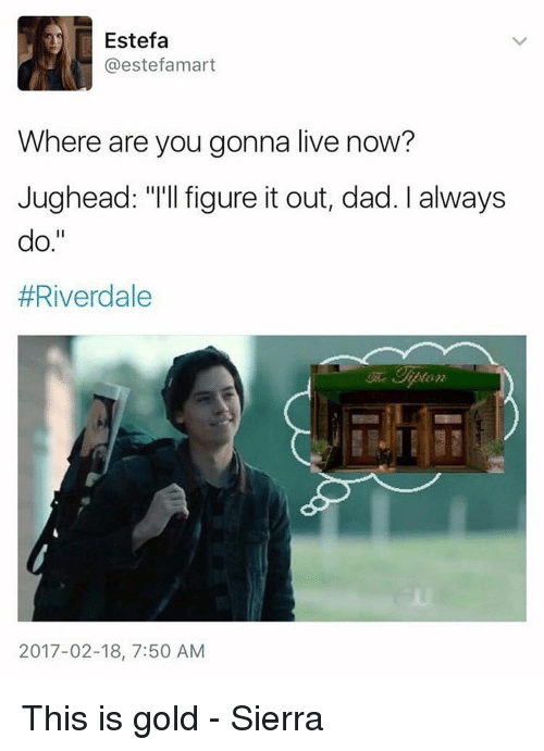 "Dad, Memes, and Live: r Estefa  @estefamart  Where are you gonna live now?  Jughead: ""I'll figure it out, dad. always  do.  #Riverdale  2017-02-18, 7:50 AM This is gold - Sierra"