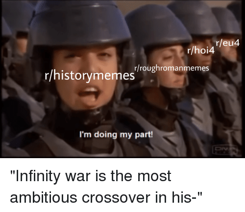 History, Infinity, and War: r/eu4  r/hoi4  r/historymemesroughromanmemes  I'm doing my part!