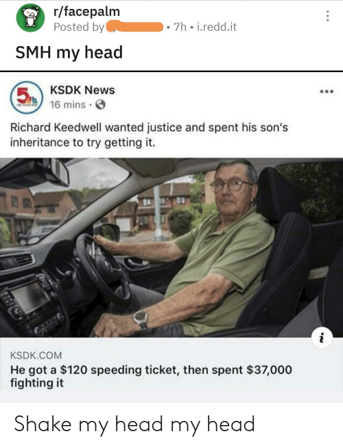 Facepalm, Head, and News: r/facepalm  Posted by  7h i.redd.it  SMH my head  KSDK News  5  16 mins  ON PS  Richard Keedwell wanted justice and spent his son's  inheritance to try getting it.  KSDK.COM  He got a $120 speeding ticket, then spent $37,000  fighting it Shake my head my head